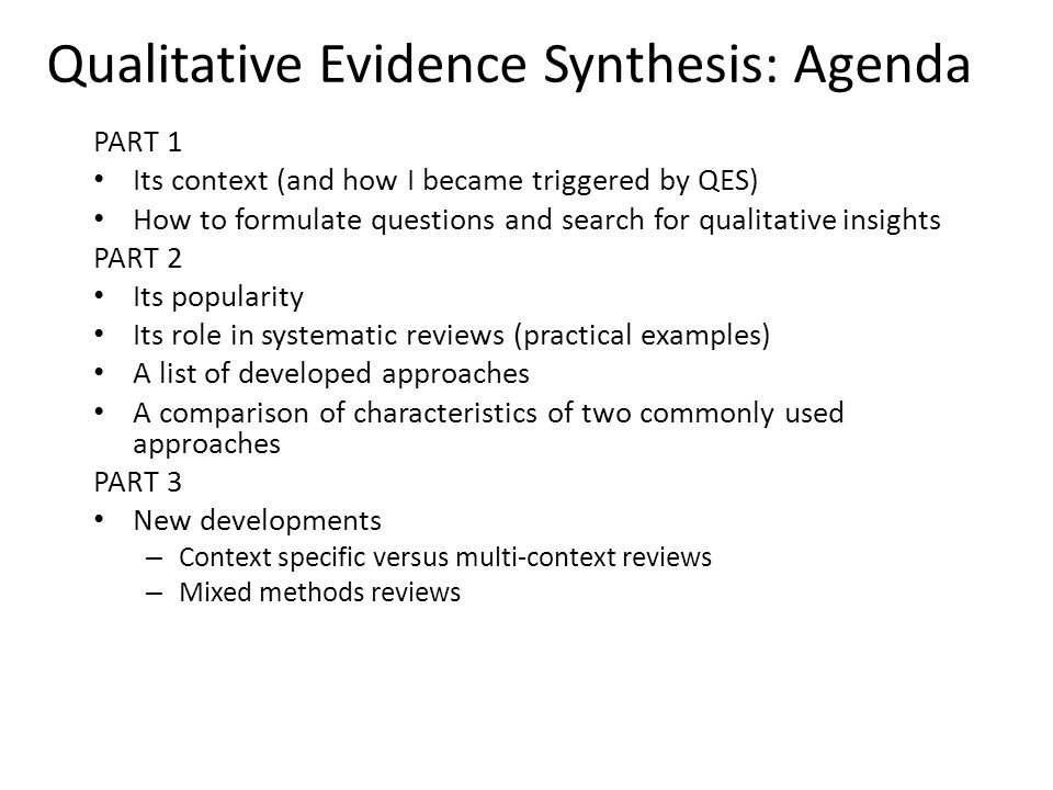 Qualitative Evidence Synthesis: Agenda PART 1 Its context (and how I became triggered by QES) How to formulate questions and search for qualitative insights PART 2 Its popularity Its role in systematic reviews (practical examples) A list of developed approaches A comparison of characteristics of two commonly used approaches PART 3 New developments – Context specific versus multi-context reviews – Mixed methods reviews