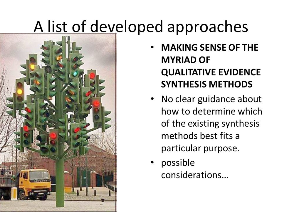 A list of developed approaches MAKING SENSE OF THE MYRIAD OF QUALITATIVE EVIDENCE SYNTHESIS METHODS No clear guidance about how to determine which of the existing synthesis methods best fits a particular purpose.