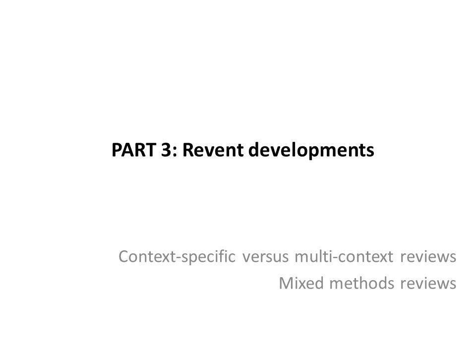 PART 3: Revent developments Context-specific versus multi-context reviews Mixed methods reviews