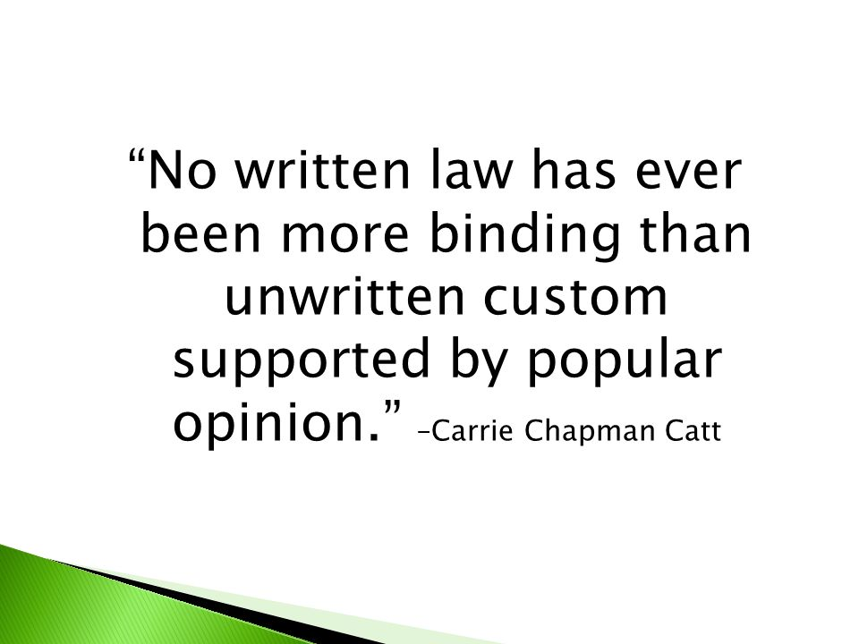 No written law has ever been more binding than unwritten custom supported by popular opinion. –Carrie Chapman Catt