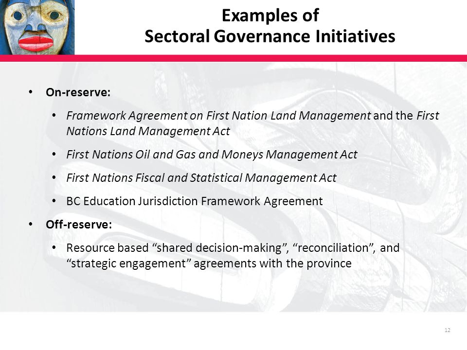 12 Examples of Sectoral Governance Initiatives On-reserve: Framework Agreement on First Nation Land Management and the First Nations Land Management Act First Nations Oil and Gas and Moneys Management Act First Nations Fiscal and Statistical Management Act BC Education Jurisdiction Framework Agreement Off-reserve: Resource based shared decision-making , reconciliation , and strategic engagement agreements with the province