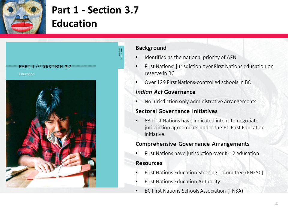 18 Part 1 - Section 3.7 Education Background Identified as the national priority of AFN First Nations' jurisdiction over First Nations education on reserve in BC Over 129 First Nations-controlled schools in BC Indian Act Governance No jurisdiction only administrative arrangements Sectoral Governance Initiatives 63 First Nations have indicated intent to negotiate jurisdiction agreements under the BC First Education initiative.