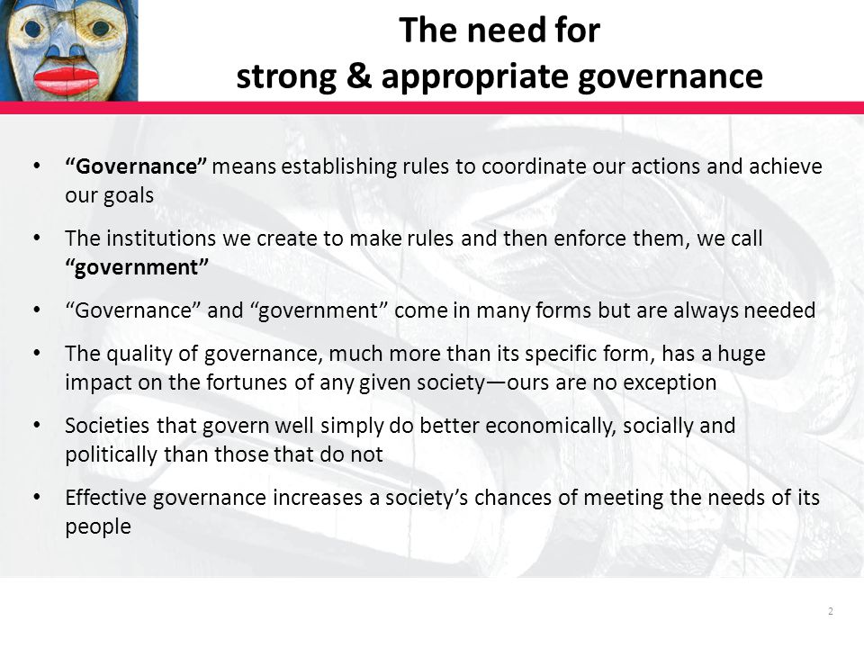 2 The need for strong & appropriate governance Governance means establishing rules to coordinate our actions and achieve our goals The institutions we create to make rules and then enforce them, we call government Governance and government come in many forms but are always needed The quality of governance, much more than its specific form, has a huge impact on the fortunes of any given society—ours are no exception Societies that govern well simply do better economically, socially and politically than those that do not Effective governance increases a society's chances of meeting the needs of its people