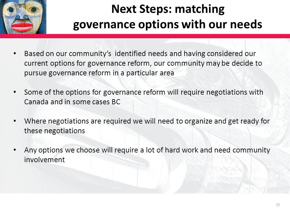 23 Next Steps: matching governance options with our needs Based on our community's identified needs and having considered our current options for governance reform, our community may be decide to pursue governance reform in a particular area Some of the options for governance reform will require negotiations with Canada and in some cases BC Where negotiations are required we will need to organize and get ready for these negotiations Any options we choose will require a lot of hard work and need community involvement