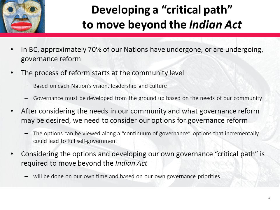 4 Developing a critical path to move beyond the Indian Act In BC, approximately 70% of our Nations have undergone, or are undergoing, governance reform The process of reform starts at the community level – Based on each Nation's vision, leadership and culture – Governance must be developed from the ground up based on the needs of our community After considering the needs in our community and what governance reform may be desired, we need to consider our options for governance reform – The options can be viewed along a continuum of governance options that incrementally could lead to full self-government Considering the options and developing our own governance critical path is required to move beyond the Indian Act – will be done on our own time and based on our own governance priorities