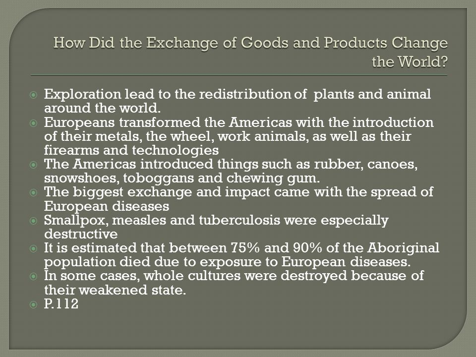  Exploration lead to the redistribution of plants and animal around the world.  Europeans transformed the Americas with the introduction of their me