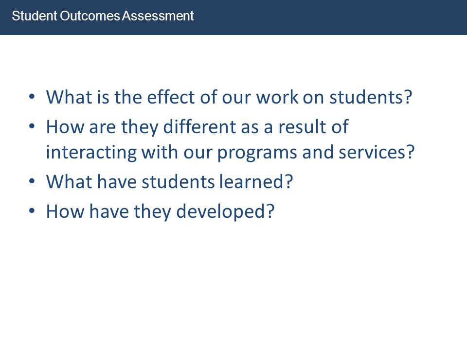 What is the effect of our work on students? How are they different as a result of interacting with our programs and services? What have students learn
