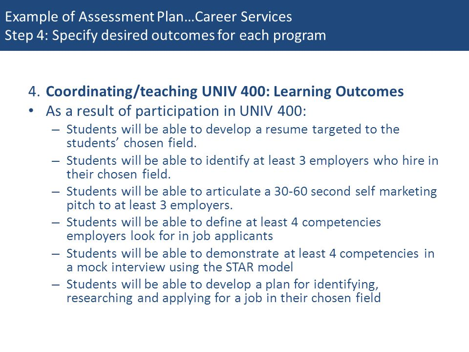 Example of Assessment Plan…Career Services Step 4: Specify desired outcomes for each program 4.Coordinating/teaching UNIV 400: Learning Outcomes As a