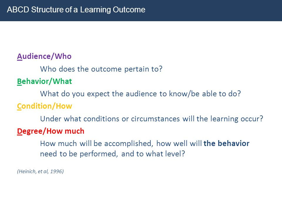 Audience/Who Who does the outcome pertain to? Behavior/What What do you expect the audience to know/be able to do? Condition/How Under what conditions
