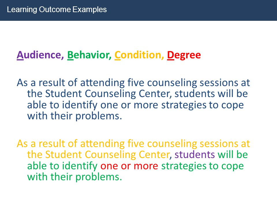 Audience, Behavior, Condition, Degree As a result of attending five counseling sessions at the Student Counseling Center, students will be able to ide