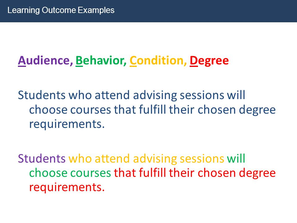 Audience, Behavior, Condition, Degree Students who attend advising sessions will choose courses that fulfill their chosen degree requirements. Learnin