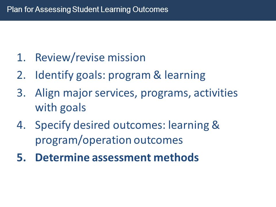 1.Review/revise mission 2.Identify goals: program & learning 3.Align major services, programs, activities with goals 4.Specify desired outcomes: learn