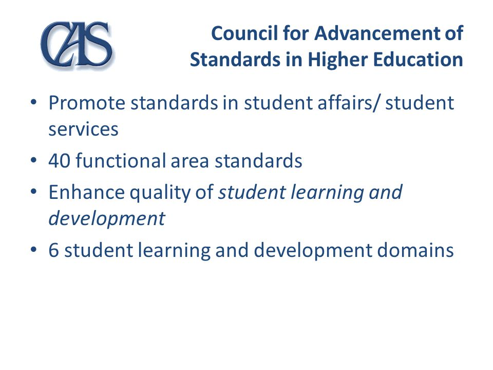 Council for Advancement of Standards in Higher Education Promote standards in student affairs/ student services 40 functional area standards Enhance q