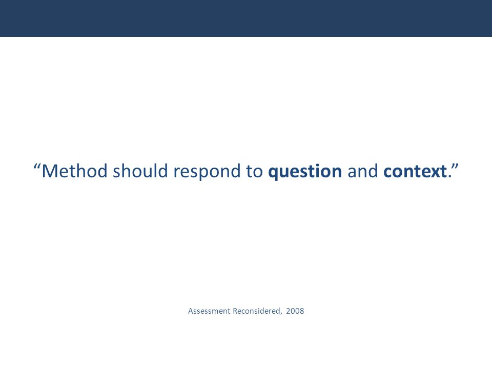 """""""Method should respond to question and context."""" Assessment Reconsidered, 2008"""