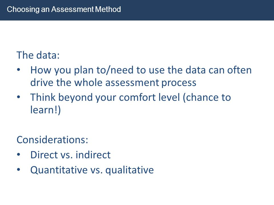 The data: How you plan to/need to use the data can often drive the whole assessment process Think beyond your comfort level (chance to learn!) Conside