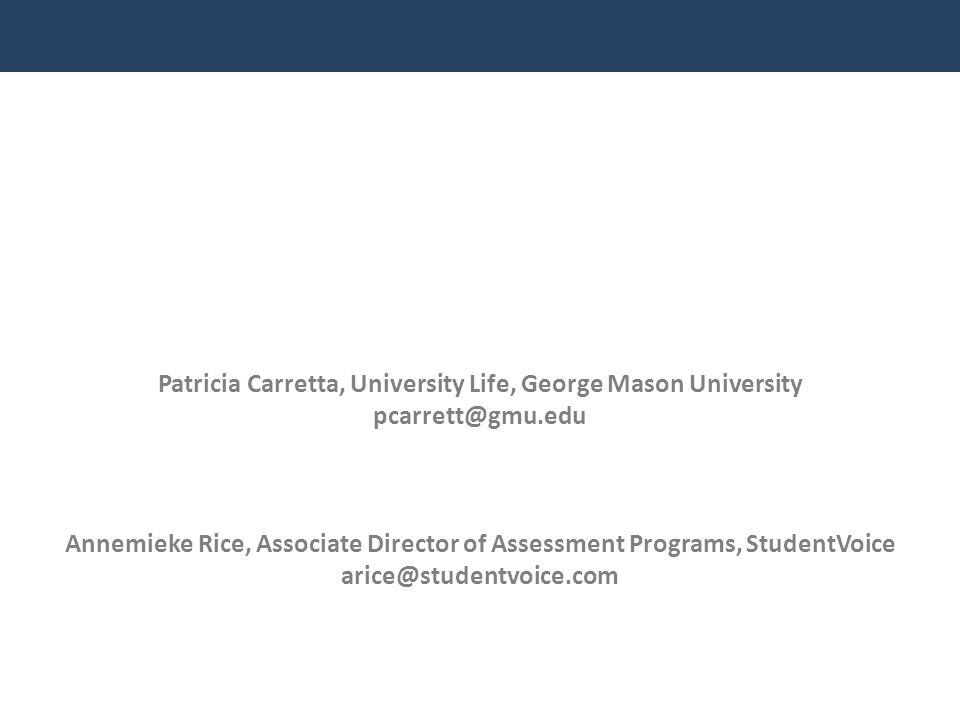Patricia Carretta, University Life, George Mason University pcarrett@gmu.edu Annemieke Rice, Associate Director of Assessment Programs, StudentVoice a