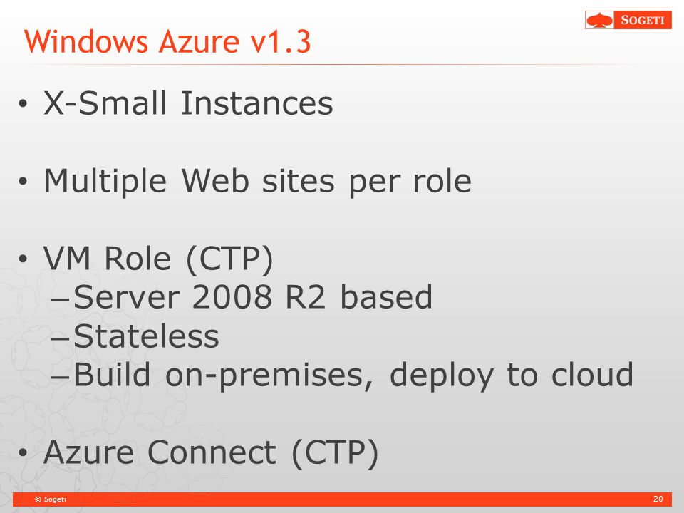 © Sogeti Windows Azure v1.3 X-Small Instances Multiple Web sites per role VM Role (CTP) – Server 2008 R2 based – Stateless – Build on-premises, deploy