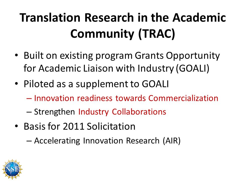 Translation Research in the Academic Community (TRAC) Built on existing program Grants Opportunity for Academic Liaison with Industry (GOALI) Piloted as a supplement to GOALI – Innovation readiness towards Commercialization – Strengthen Industry Collaborations Basis for 2011 Solicitation – Accelerating Innovation Research (AIR)