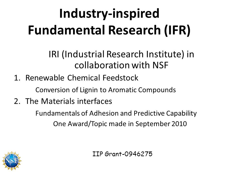 Industry-inspired Fundamental Research (IFR) IRI (Industrial Research Institute) in collaboration with NSF 1.Renewable Chemical Feedstock Conversion of Lignin to Aromatic Compounds 2.The Materials interfaces Fundamentals of Adhesion and Predictive Capability One Award/Topic made in September 2010 IIP Grant-0946275
