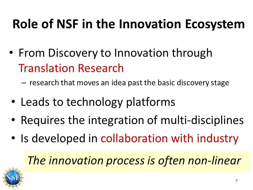 Role of NSF in the Innovation Ecosystem From Discovery to Innovation through Translation Research – research that moves an idea past the basic discovery stage 7 Leads to technology platforms Requires the integration of multi-disciplines Is developed in collaboration with industry The innovation process is often non-linear