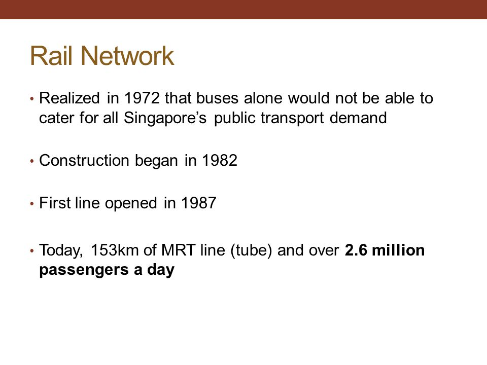 Rail Network Realized in 1972 that buses alone would not be able to cater for all Singapore's public transport demand Construction began in 1982 First