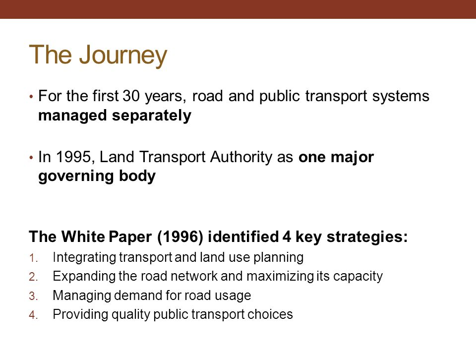 The Journey For the first 30 years, road and public transport systems managed separately In 1995, Land Transport Authority as one major governing body