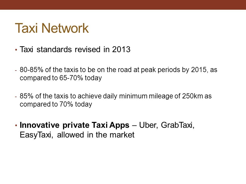 Taxi Network Taxi standards revised in 2013 - 80-85% of the taxis to be on the road at peak periods by 2015, as compared to 65-70% today - 85% of the