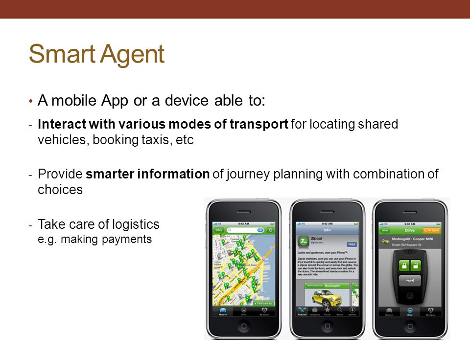 Smart Agent A mobile App or a device able to: - Interact with various modes of transport for locating shared vehicles, booking taxis, etc - Provide sm