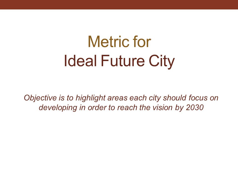Metric for Ideal Future City Objective is to highlight areas each city should focus on developing in order to reach the vision by 2030