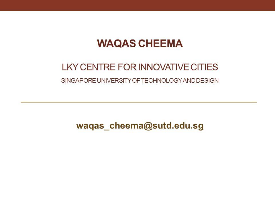 WAQAS CHEEMA LKY CENTRE FOR INNOVATIVE CITIES SINGAPORE UNIVERSITY OF TECHNOLOGY AND DESIGN waqas_cheema@sutd.edu.sg