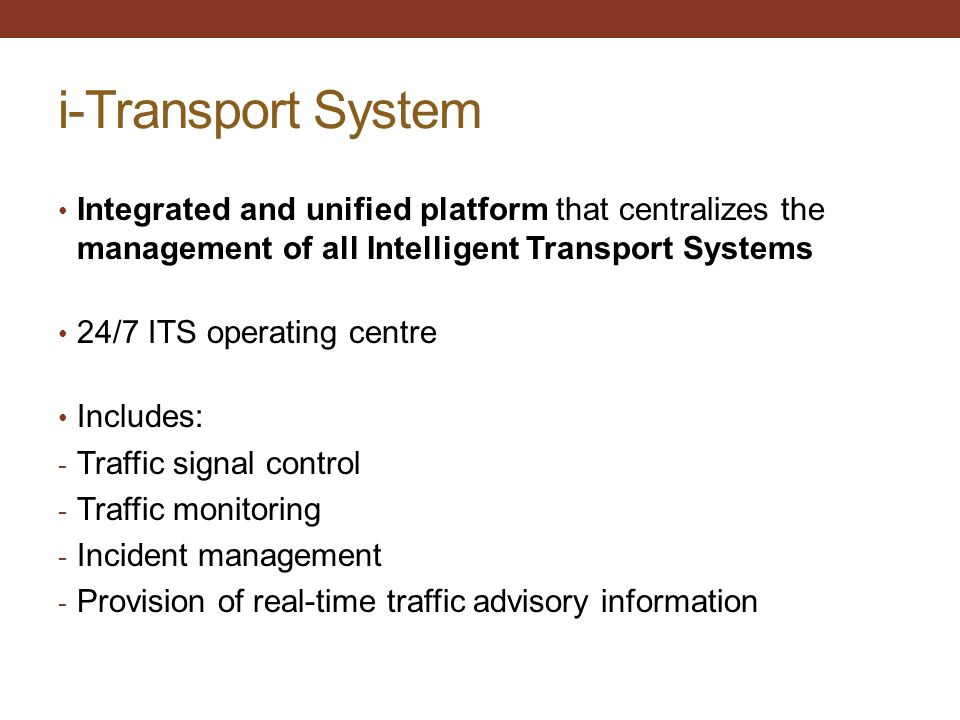 i-Transport System Integrated and unified platform that centralizes the management of all Intelligent Transport Systems 24/7 ITS operating centre Incl
