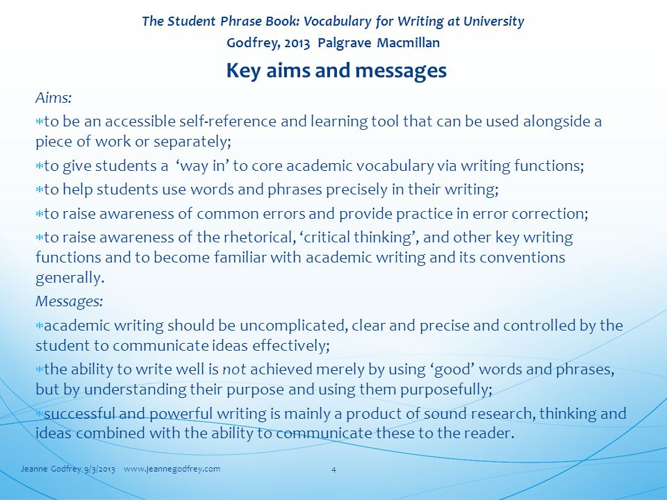 The Student Phrase Book: Vocabulary for Writing at University Godfrey, 2013 Palgrave Macmillan Key aims and messages Aims:  to be an accessible self-reference and learning tool that can be used alongside a piece of work or separately;  to give students a 'way in' to core academic vocabulary via writing functions;  to help students use words and phrases precisely in their writing;  to raise awareness of common errors and provide practice in error correction;  to raise awareness of the rhetorical, 'critical thinking', and other key writing functions and to become familiar with academic writing and its conventions generally.