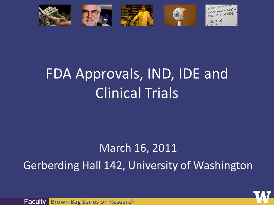 Brown Bag Series on Research Faculty FDA Approvals, IND, IDE and Clinical Trials March 16, 2011 Gerberding Hall 142, University of Washington