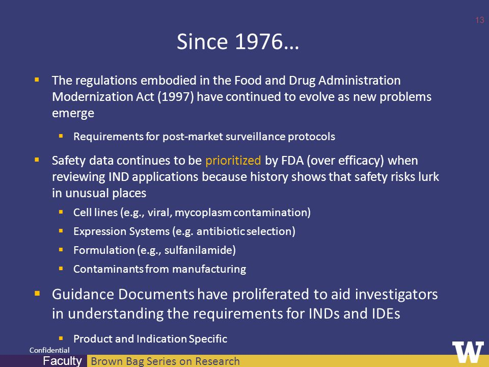 Brown Bag Series on Research Faculty Confidential Since 1976…  The regulations embodied in the Food and Drug Administration Modernization Act (1997) have continued to evolve as new problems emerge  Requirements for post-market surveillance protocols  Safety data continues to be prioritized by FDA (over efficacy) when reviewing IND applications because history shows that safety risks lurk in unusual places  Cell lines (e.g., viral, mycoplasm contamination)  Expression Systems (e.g.