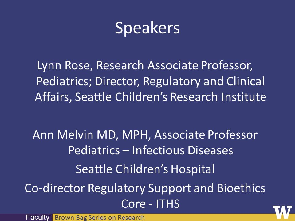 Brown Bag Series on Research Faculty Speakers Lynn Rose, Research Associate Professor, Pediatrics; Director, Regulatory and Clinical Affairs, Seattle