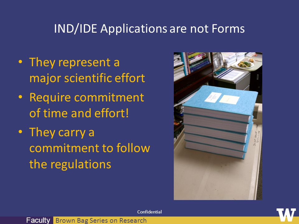Brown Bag Series on Research Faculty Confidential IND/IDE Applications are not Forms They represent a major scientific effort Require commitment of ti