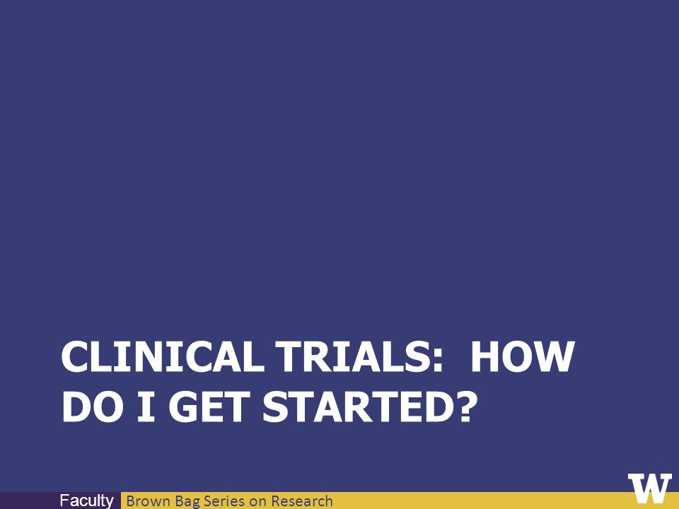 Brown Bag Series on Research Faculty CLINICAL TRIALS: HOW DO I GET STARTED?