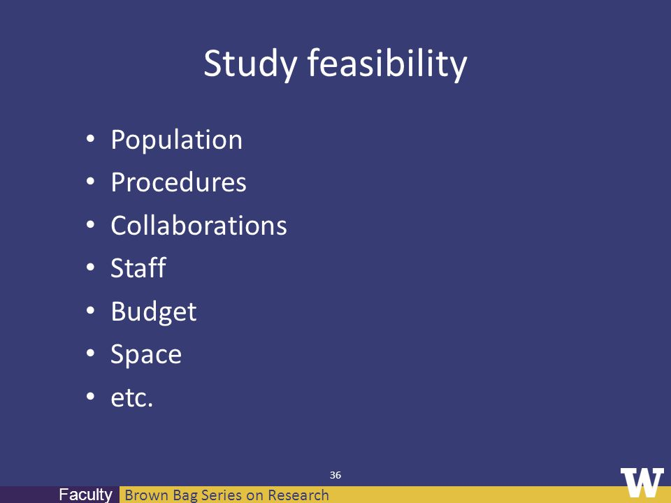 Brown Bag Series on Research Faculty 36 Study feasibility Population Procedures Collaborations Staff Budget Space etc.