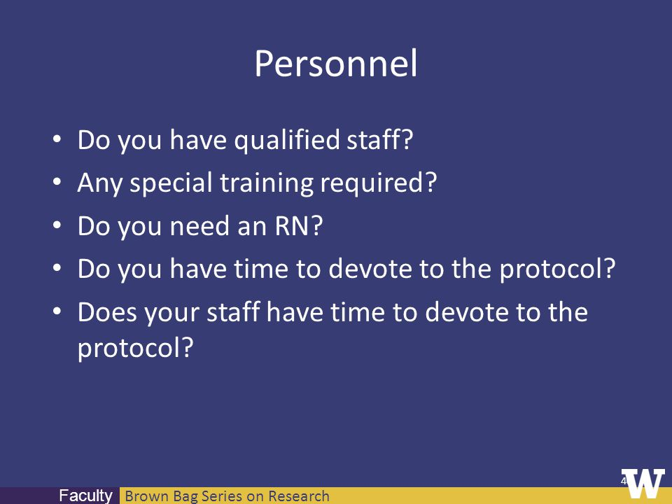 Brown Bag Series on Research Faculty Personnel Do you have qualified staff? Any special training required? Do you need an RN? Do you have time to devo