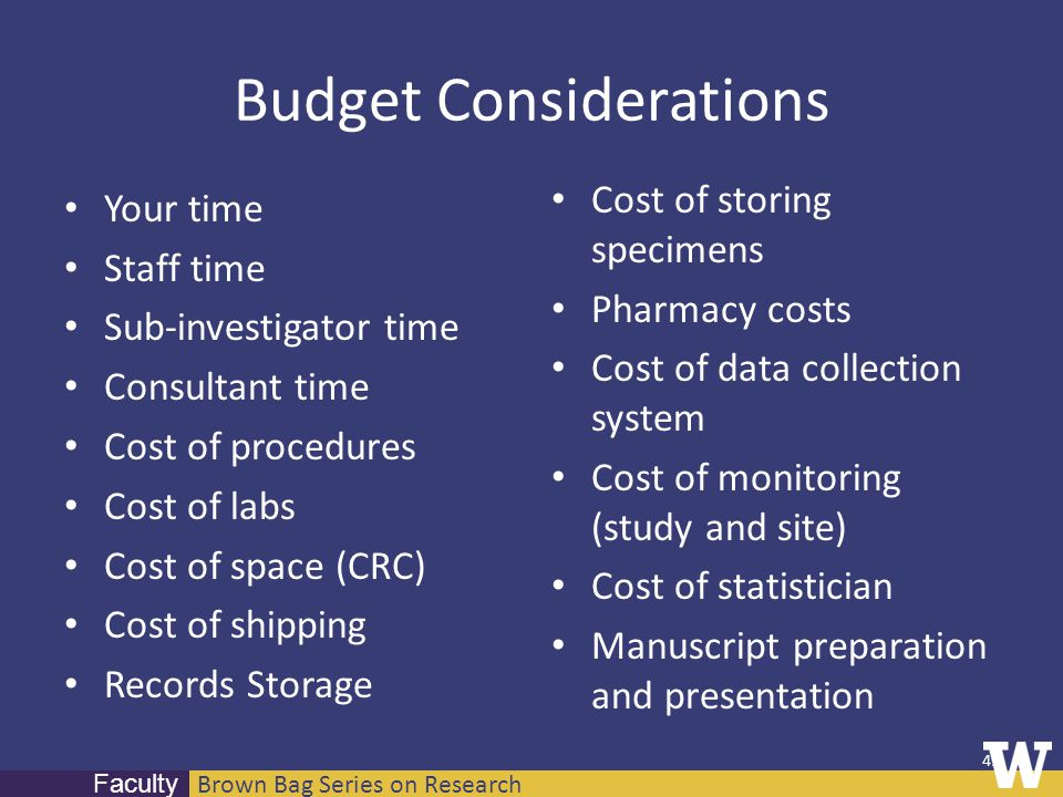 Brown Bag Series on Research Faculty Budget Considerations Your time Staff time Sub-investigator time Consultant time Cost of procedures Cost of labs