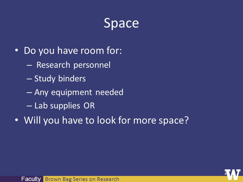 Brown Bag Series on Research Faculty Space Do you have room for: – Research personnel – Study binders – Any equipment needed – Lab supplies OR Will you have to look for more space.