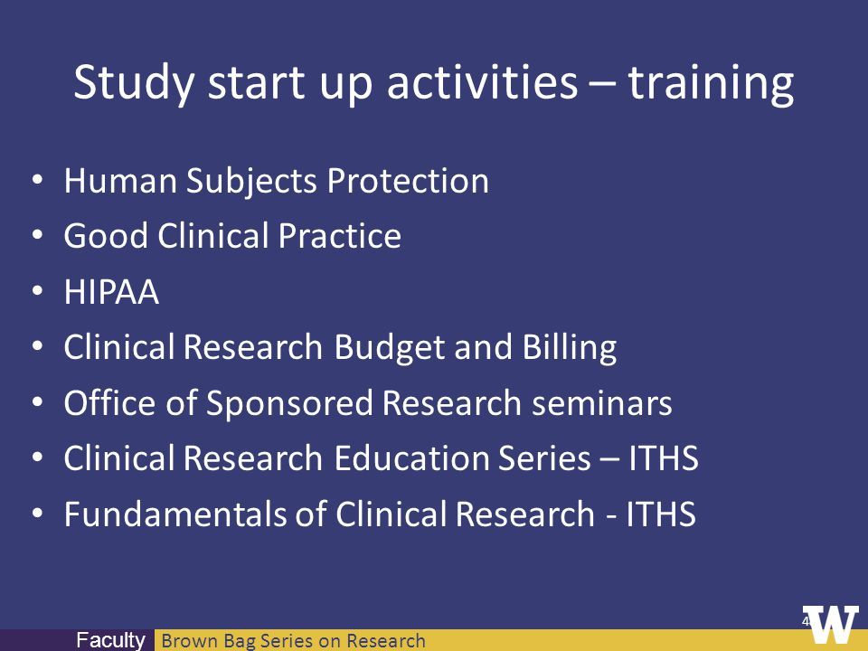 Brown Bag Series on Research Faculty Study start up activities – training Human Subjects Protection Good Clinical Practice HIPAA Clinical Research Bud