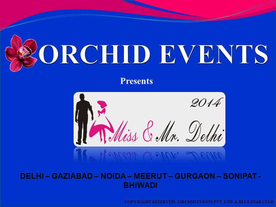 DELHI – GAZIABAD – NOIDA – MEERUT – GURGAON – SONIPAT - BHIWADI Presents COPY RIGHT RESERVED:- ORCHID EVENTS PVT.