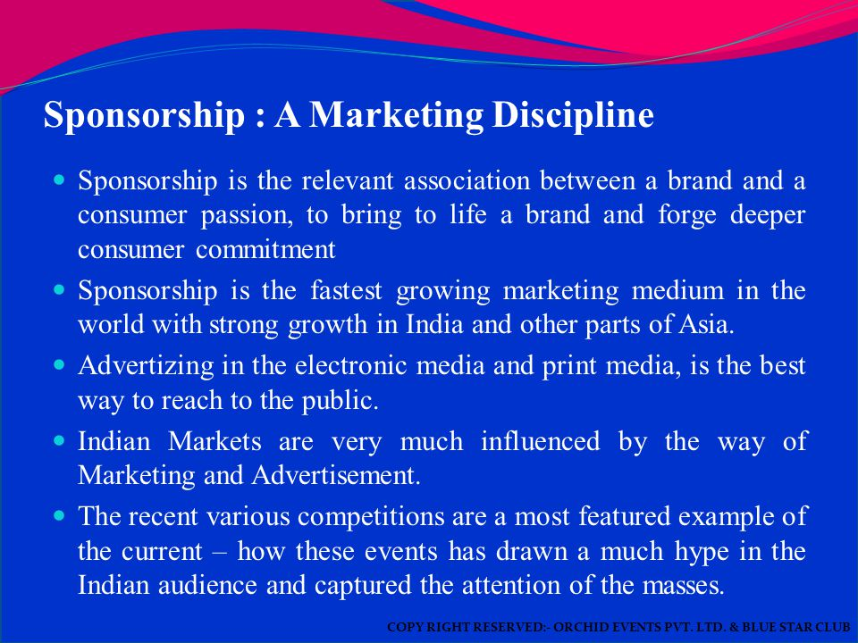 Sponsorship : A Marketing Discipline Sponsorship is the relevant association between a brand and a consumer passion, to bring to life a brand and forge deeper consumer commitment Sponsorship is the fastest growing marketing medium in the world with strong growth in India and other parts of Asia.
