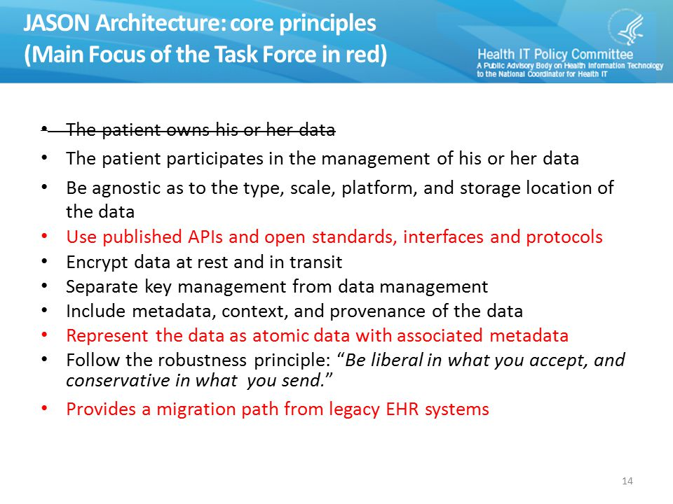 JASON Architecture: core principles (Main Focus of the Task Force in red) The patient owns his or her data The patient participates in the management of his or her data Be agnostic as to the type, scale, platform, and storage location of the data Use published APIs and open standards, interfaces and protocols Encrypt data at rest and in transit Separate key management from data management Include metadata, context, and provenance of the data Represent the data as atomic data with associated metadata Follow the robustness principle: Be liberal in what you accept, and conservative in what you send. Provides a migration path from legacy EHR systems 14