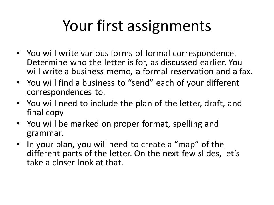 Your first assignments You will write various forms of formal correspondence. Determine who the letter is for, as discussed earlier. You will write a