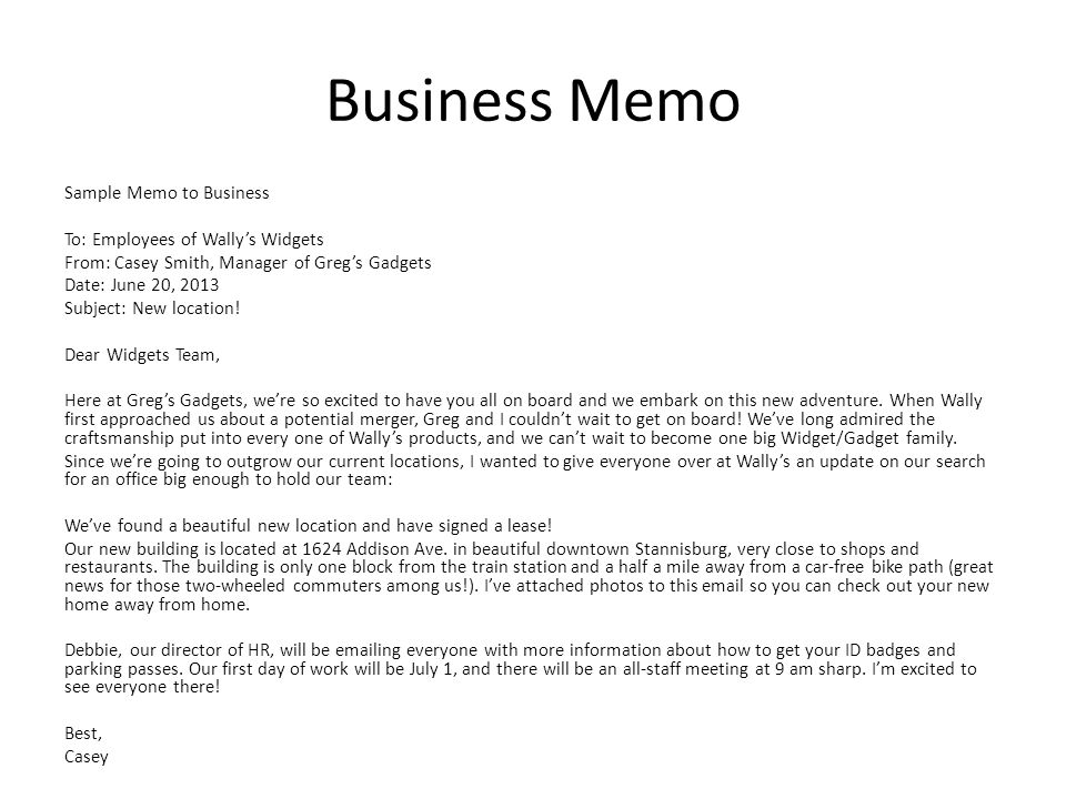 Business Memo Sample Memo to Business To: Employees of Wally's Widgets From: Casey Smith, Manager of Greg's Gadgets Date: June 20, 2013 Subject: New l