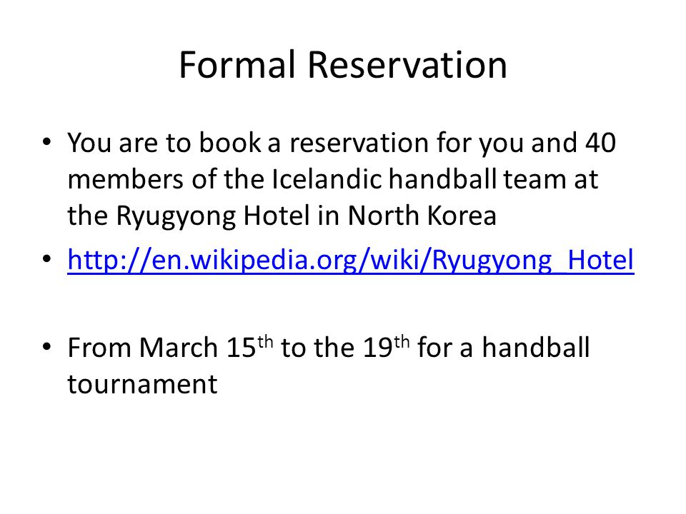 Formal Reservation You are to book a reservation for you and 40 members of the Icelandic handball team at the Ryugyong Hotel in North Korea http://en.wikipedia.org/wiki/Ryugyong_Hotel From March 15 th to the 19 th for a handball tournament