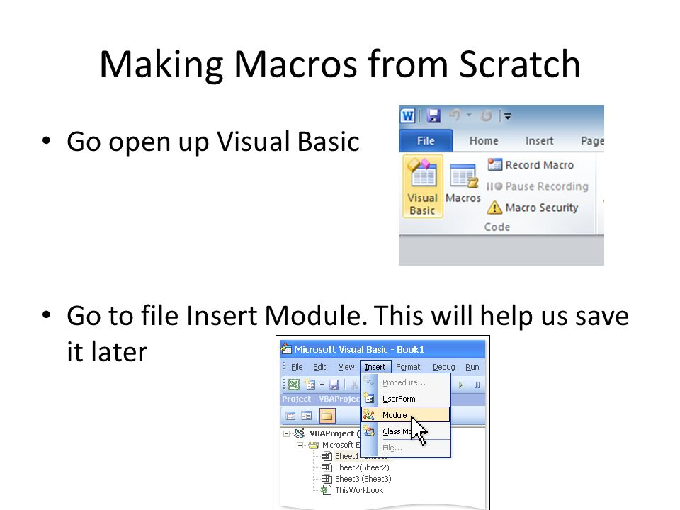 Making Macros from Scratch Go open up Visual Basic Go to file Insert Module.