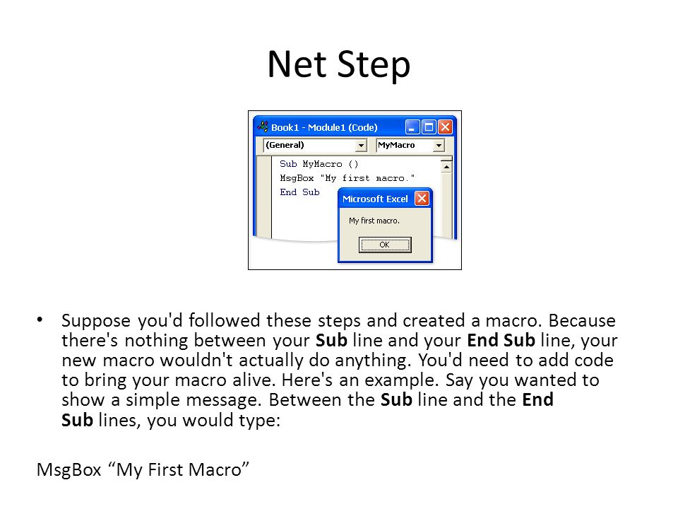 Net Step Suppose you'd followed these steps and created a macro. Because there's nothing between your Sub line and your End Sub line, your new macro w